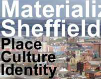 Materializing Sheffield: Place, Culture, Identity How has Sheffield's cityscape been formed and what bearing does it have upon the ways in which the city is seen and experienced by those who live there or those who visit?
